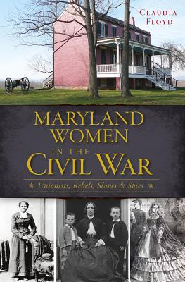 Maryland Women in the Civil War By Floyd, Claudia